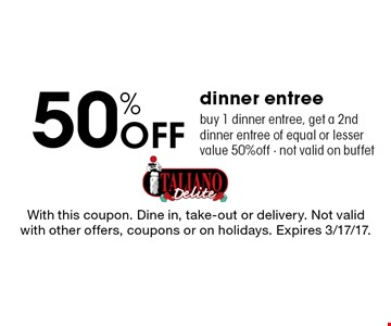 50% Off Dinner Entree. Buy 1 dinner entree, get a 2nd dinner entree of equal or lesser value 50% off. Not valid on buffet. With this coupon. Dine in, take-out or delivery. Not valid with other offers, coupons or on holidays. Expires 3/17/17.