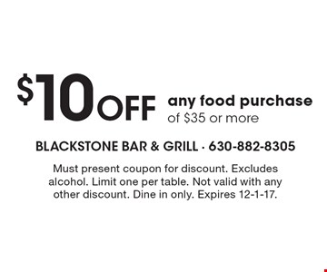 $10 off any food purchase of $35 or more. Must present coupon for discount. Excludes alcohol. Limit one per table. Not valid with any other discount. Dine in only. Expires 12-1-17.
