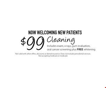 Now Welcoming New Patients $99 Cleaning Includes exam, x-rays, gum evaluation, oral cancer screening plus Free whitening. Not valid with other offers, discounts or dental insurance. Does not include periodontal services. Not accepting medicare or medicaid.
