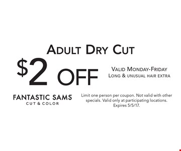 $2 off Adult Dry Cut. Valid Monday-Friday. Long & unusual hair extra. Limit one person per coupon. Not valid with other specials. Valid only at participating locations. Expires 5/5/17.