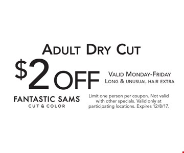 $2 off Adult Dry Cut. Valid Monday-Friday Long & unusual hair extra. Limit one person per coupon. Not valid with other specials. Valid only at participating locations. Expires 12/8/17.