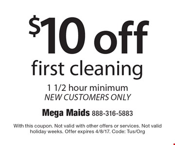 $10 off first cleaning. 1 1/2 hour minimum. New customers only. With this coupon. Not valid with other offers or services. Not valid holiday weeks. Offer expires 4/8/17. Code: Tus/Org