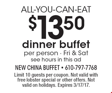 ALL-YOU-CAN-EAT $13.50 dinner buffet. Per person. Fri & Sat. See hours in this ad. Limit 10 guests per coupon. Not valid with free lobster special or other offers. Not valid on holidays. Expires 3/17/17.