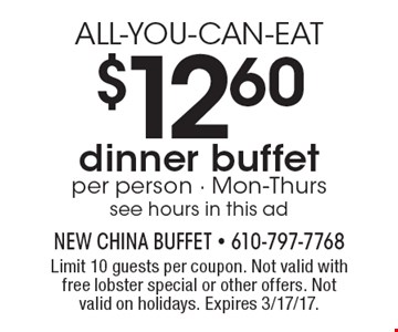 ALL-YOU-CAN-EAT $12.60 dinner buffet. Per person. Mon-Thurs. See hours in this ad. Limit 10 guests per coupon. Not valid with free lobster special or other offers. Not valid on holidays. Expires 3/17/17.