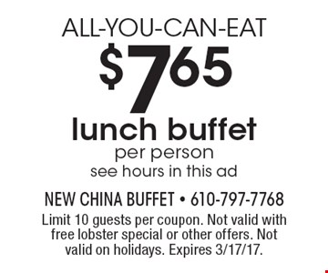 ALL-YOU-CAN-EAT $7.65 lunch buffet. Per person. See hours in this ad. Limit 10 guests per coupon. Not valid with free lobster special or other offers. Not valid on holidays. Expires 3/17/17.