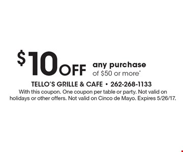 $10 off any purchase of $50 or more*. With this coupon. One coupon per table or party. Not valid on holidays or other offers. Not valid on Cinco de Mayo. Expires 5/26/17.