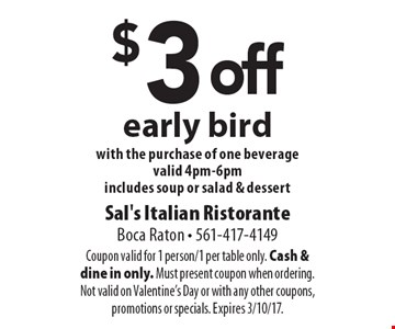 $3 off early bird with the purchase of one beverage. Valid 4pm-6pm. Includes soup or salad & dessert. Coupon valid for 1 person/1 per table only. Cash & dine in only. Must present coupon when ordering. Not valid on Valentine's Day or with any other coupons, promotions or specials. Expires 3/10/17.