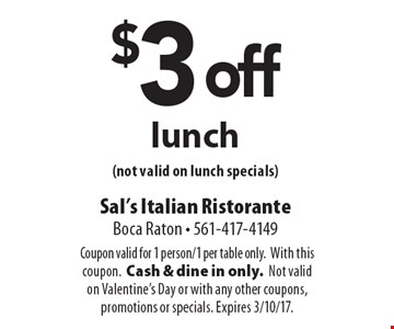 $3 off lunch (not valid on lunch specials). Coupon valid for 1 person/1 per table only. With this coupon. Cash & dine in only. Not valid on Valentine's Day or with any other coupons, promotions or specials. Expires 3/10/17.