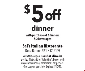 $5 off dinner with purchase of 2 dinners & 2 beverages. With this coupon. Cash & dine in only.Not valid on Valentine's Day or with any other coupons, promotions or specials. One coupon per table. Expires 3/10/17.