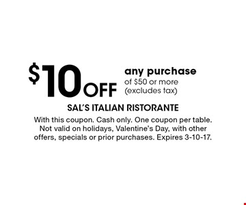 $10Off any purchase of $50 or more (excludes tax). With this coupon. Cash only. One coupon per table. Not valid on holidays, Valentine's Day, with other offers, specials or prior purchases. Expires 3-10-17.