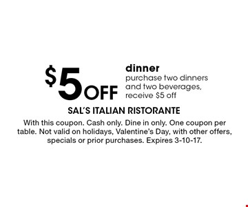 $5Off dinner purchase two dinners and two beverages, receive $5 off. With this coupon. Cash only. Dine in only. One coupon per table. Not valid on holidays, Valentine's Day, with other offers, specials or prior purchases. Expires 3-10-17.