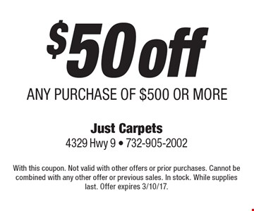 $50 off ANY PURCHASE OF $500 OR MORE. With this coupon. Not valid with other offers or prior purchases. Cannot be combined with any other offer or previous sales. In stock. While supplies last. Offer expires 3/10/17.