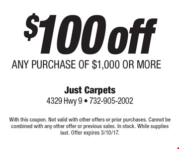 $100 off ANY PURCHASE OF $1,000 OR MORE. With this coupon. Not valid with other offers or prior purchases. Cannot be combined with any other offer or previous sales. In stock. While supplies last. Offer expires 3/10/17.
