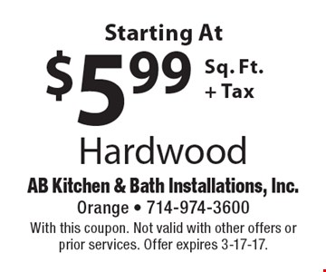 Hardwood starting At $5.99 Sq. Ft. + Tax. With this coupon. Not valid with other offers or prior services. Offer expires 3-17-17.