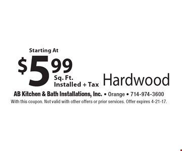 Starting At $5.99 Sq. Ft. Installed + Tax Hardwood. With this coupon. Not valid with other offers or prior services. Offer expires 4-21-17.