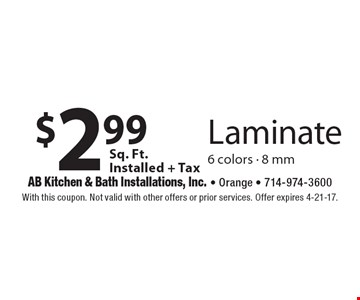 $2.99 Sq. Ft. Installed + Tax Laminate 6 colors - 8 mm. With this coupon. Not valid with other offers or prior services. Offer expires 4-21-17.