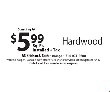 Starting at $5.99 per sq. ft. installed + tax. hardwood. With this coupon. Not valid with other offers or prior services. Offer expires 9/22/17. Go to LocalFlavor.com for more coupons.