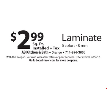 $2.99 Sq. Ft. Installed + Tax Laminate 6 colors - 8 mm. With this coupon. Not valid with other offers or prior services. Offer expires 9/22/17. Go to LocalFlavor.com for more coupons.