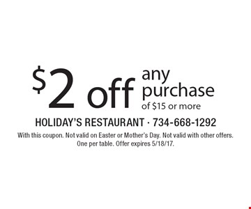 $2 off any purchase of $15 or more. With this coupon. Not valid on Easter or Mother's Day. Not valid with other offers. One per table. Offer expires 5/18/17.