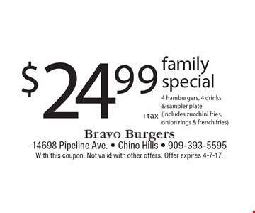 $24.99 +tax family special 4 hamburgers, 4 drinks & sampler plate (includes zucchini fries, onion rings & french fries). With this coupon. Not valid with other offers. Offer expires 4-7-17.