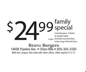 $24.99 + tax family special 4 hamburgers, 4 drinks & sampler plate(includes zucchini fries, onion rings & french fries). With this coupon. Not valid with other offers. Offer expires 5-5-17.