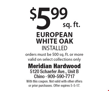 $5.99sq. ft. European white oak installed. Orders must be 500 sq. ft. or more. Valid on select collections only. With this coupon. Not valid with other offers or prior purchases. Offer expires 5-5-17.