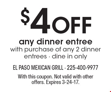$4 Off any dinner entree. With purchase of any 2 dinner entrees. Dine in only. With this coupon. Not valid with other offers. Expires 3-24-17.