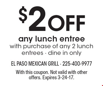 $2 Off any lunch entree. With purchase of any 2 lunch entrees. Dine in only. With this coupon. Not valid with other offers. Expires 3-24-17.