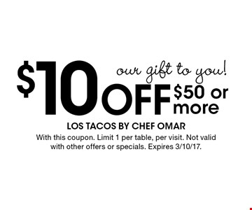 Our gift to you! $10 Off $50 or more. With this coupon. Limit 1 per table, per visit. Not valid with other offers or specials. Expires 3/10/17.