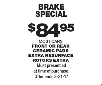 Brake special $84.95. Most cars. Front or rear ceramic pads extra resurface rotors extra. Must present ad at time of purchase. Offer ends 3-31-17