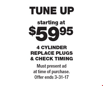 Tune up starting at $59.95. 4 cylinder replace plugs & check timing. Must present ad at time of purchase. Offer ends 3-31-17