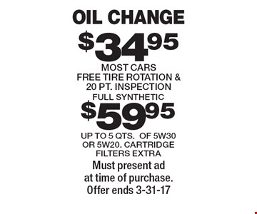Oil change $34.95. Most cars. Free tire rotation & 20 pt. inspection. Full synthetic or $59.95 up to 5 qts. of 5w30 or 5w20. cartridge. Filters extra.  Must present ad at time of purchase. Offer ends 3-31-17