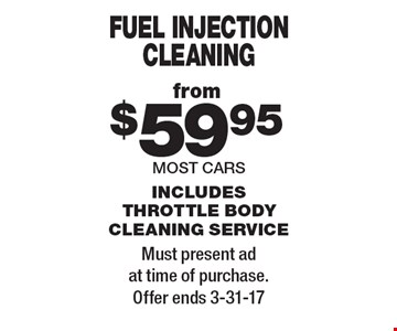 Fuel injection cleaning from $59.95. Most cars. Includes throttle body cleaning service. Must present ad at time of purchase. Offer ends 3-31-17