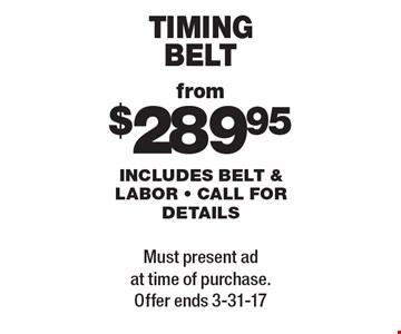 Timing belt from $289.95. Includes belt & labor. Call for details. Must present ad at time of purchase. Offer ends 3-31-17