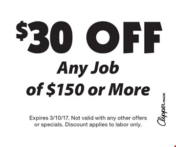 $30 Off Any Job of $150 or More. Expires 3/10/17. Not valid with any other offers or specials. Discount applies to labor only.