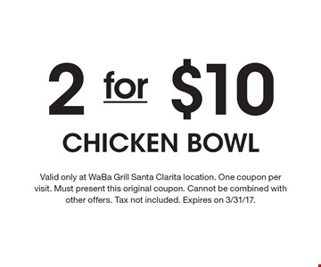2 for $10 Chicken Bowl. Valid only at WaBa Grill Santa Clarita location. One coupon per visit. Must present this original coupon. Cannot be combined with other offers. Tax not included. Expires on 3/31/17.