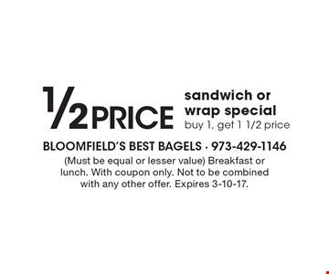 1/2 PRICE sandwich or wrap special. Buy 1, get 1 1/2 price (Must be equal or lesser value). Breakfast or lunch. With coupon only. Not to be combined with any other offer. Expires 3-10-17.