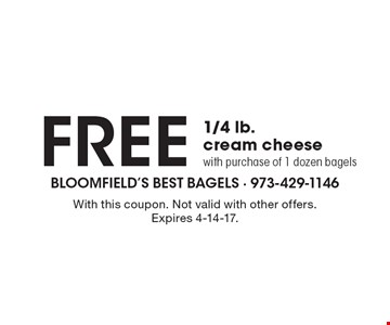 FREE 1/4 lb. cream cheesewith purchase of 1 dozen bagels. With this coupon. Not valid with other offers. Expires 4-14-17.