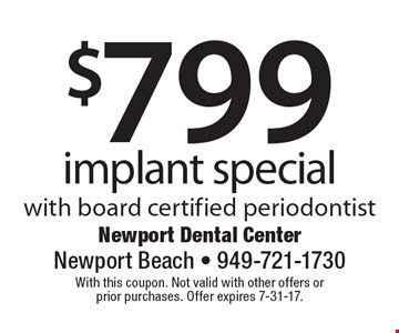 $799 implant special with board certified periodontist. With this coupon. Not valid with other offers or prior purchases. Offer expires 7-31-17.