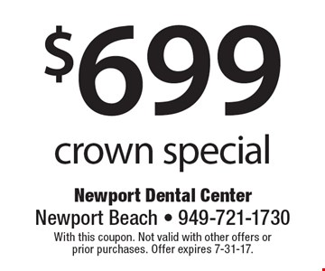 $699 crown special. With this coupon. Not valid with other offers or prior purchases. Offer expires 7-31-17.