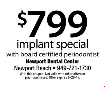 $799 implant special with board certified periodontist. With this coupon. Not valid with other offers or prior purchases. Offer expires 8-28-17.