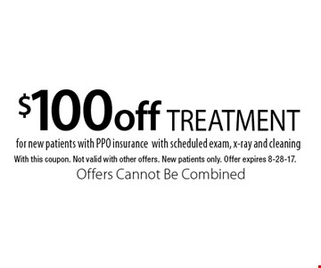 $100 off TREATMENT for new patients with PPO insurance with scheduled exam, x-ray and cleaning. With this coupon. Not valid with other offers. New patients only. Offer expires 8-28-17. Offers Cannot Be Combined