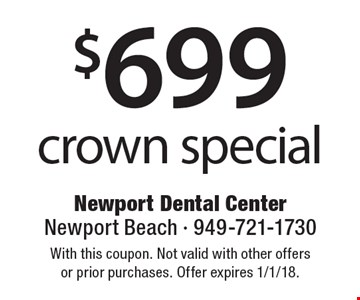 $699 crown special. With this coupon. Not valid with other offers or prior purchases. Offer expires 1/1/18.