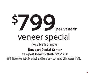 veneer special $799 per veneer for 6 teeth or more. With this coupon. Not valid with other offers or prior purchases. Offer expires 1/1/18.
