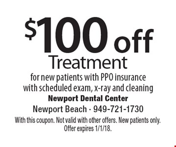 $100 off Treatment for new patients with PPO insurance with scheduled exam, x-ray and cleaning. With this coupon. Not valid with other offers. New patients only. Offer expires 1/1/18.