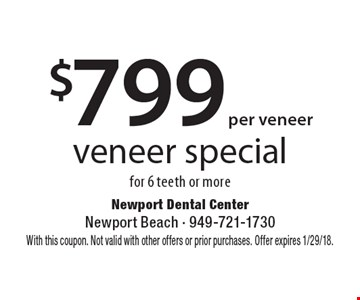 $799 per veneer veneer special for 6 teeth or more. With this coupon. Not valid with other offers or prior purchases. Offer expires 1/29/18.