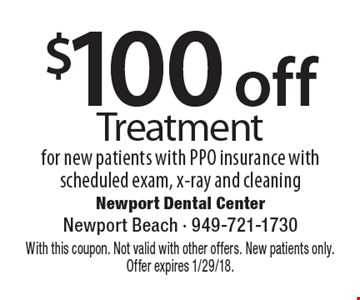 $100 off Treatment for new patients with PPO insurance with scheduled exam, x-ray and cleaning. With this coupon. Not valid with other offers. New patients only. Offer expires 1/29/18.