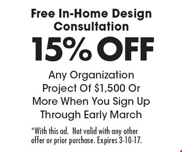 Free In-Home Design Consultation 15% OFF Any Organization Project Of $1,500 Or More When You Sign Up Through Early March. *With this ad.Not valid with any other offer or prior purchase. Expires 3-10-17.