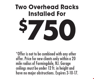 $750 Two Overhead Racks Installed For. *Offer is not to be combined with any other offer. Price for new clients only within a 20 mile radius of Farmingdale, NJ. Garage ceilings must be under 12 ft. in height and have no major obstructions. Expires 3-10-17.