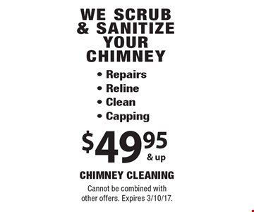 We scrub & sanitize your chimney $49.95 & up. Repairs, reline, clean, capping. Cannot be combined with other offers. Expires 3/10/17.